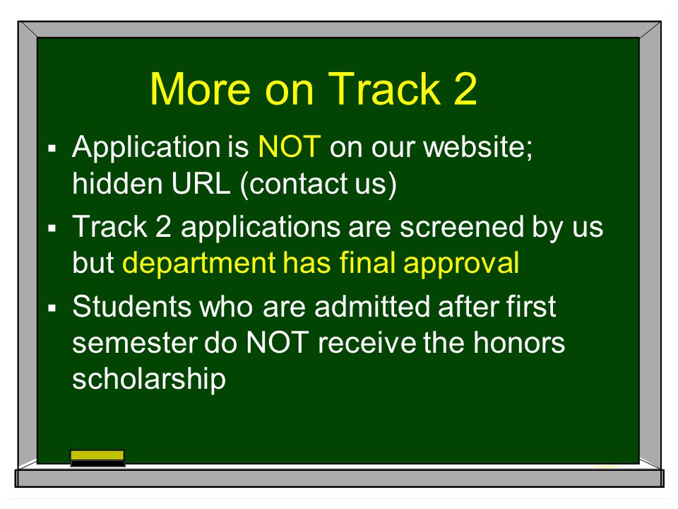 More on Track 2  Application is NOT on our website; hidden URL (contact us)  Track 2 applications are screened by us but department has final approval  Students who are admitted after first semester do NOT receive the honors scholarship