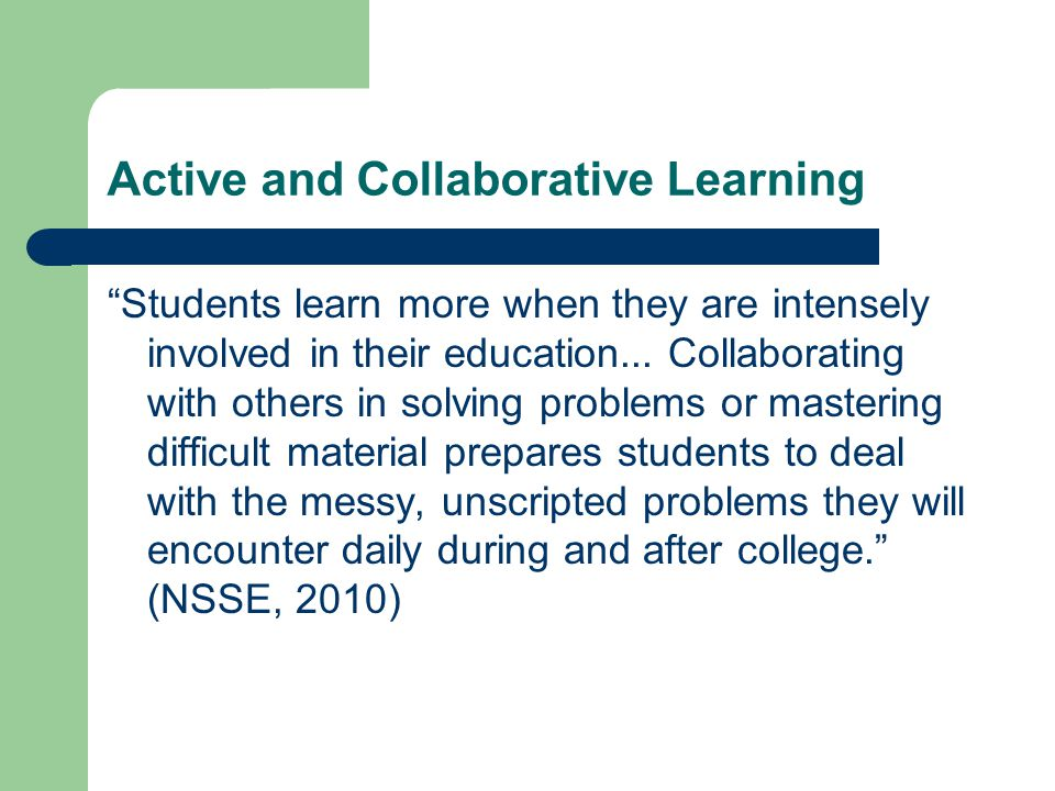 Active and Collaborative Learning Students learn more when they are intensely involved in their education...