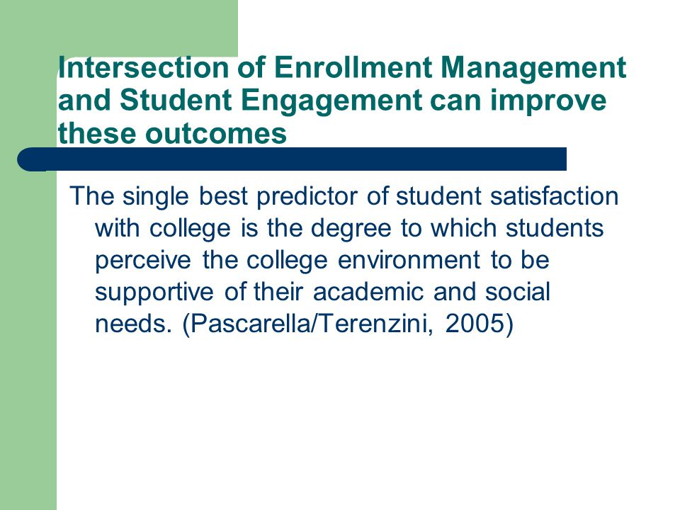 Intersection of Enrollment Management and Student Engagement can improve these outcomes The single best predictor of student satisfaction with college is the degree to which students perceive the college environment to be supportive of their academic and social needs.