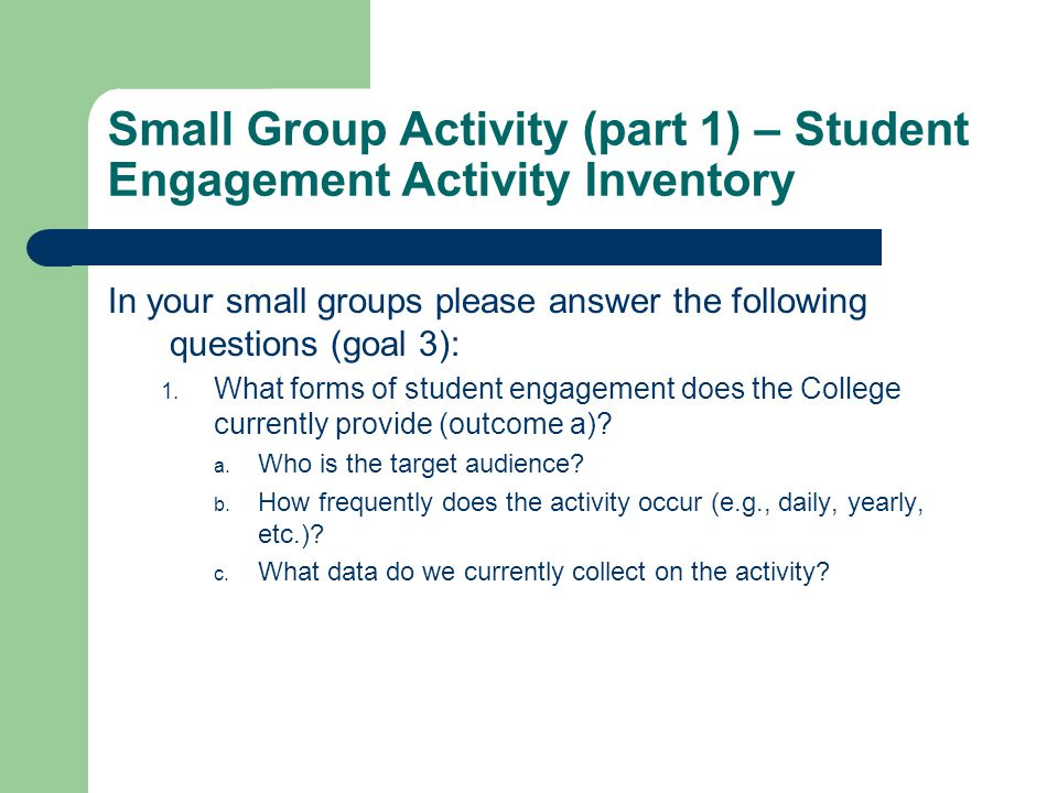 Small Group Activity (part 1) – Student Engagement Activity Inventory In your small groups please answer the following questions (goal 3): 1. What for