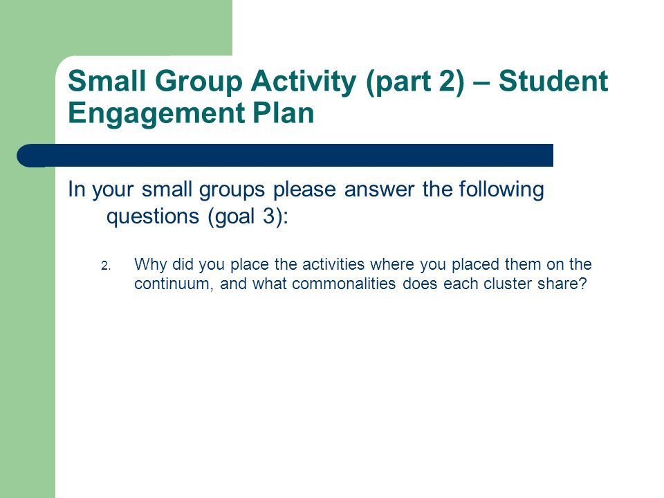 Small Group Activity (part 2) – Student Engagement Plan In your small groups please answer the following questions (goal 3): 2.