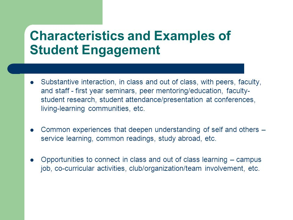 Characteristics and Examples of Student Engagement Substantive interaction, in class and out of class, with peers, faculty, and staff - first year seminars, peer mentoring/education, faculty- student research, student attendance/presentation at conferences, living-learning communities, etc.