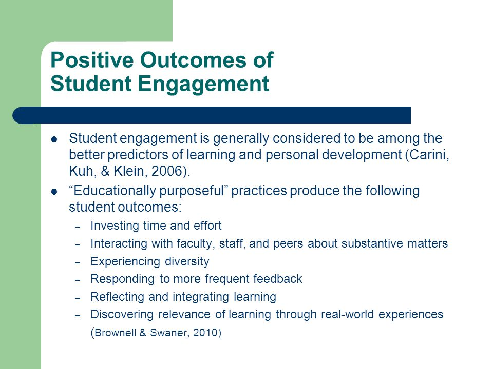 Positive Outcomes of Student Engagement Student engagement is generally considered to be among the better predictors of learning and personal development (Carini, Kuh, & Klein, 2006).