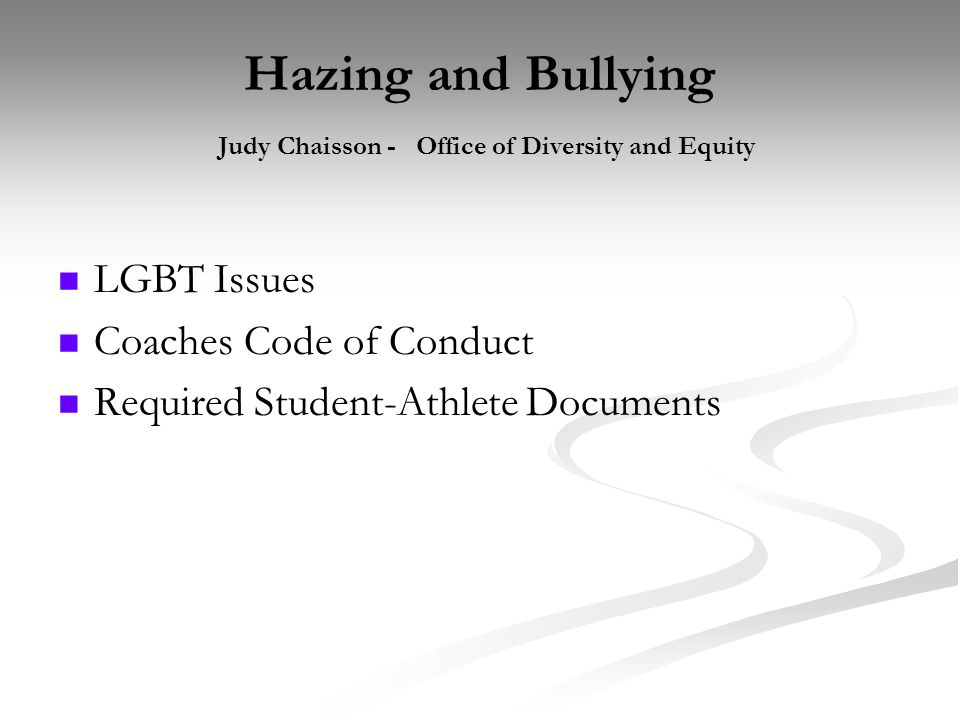 Hazing and Bullying Judy Chaisson - Office of Diversity and Equity LGBT Issues Coaches Code of Conduct Required Student-Athlete Documents