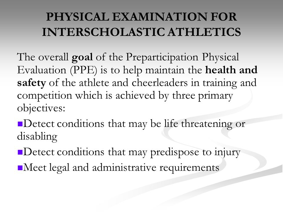 PHYSICAL EXAMINATION FOR INTERSCHOLASTIC ATHLETICS The overall goal of the Preparticipation Physical Evaluation (PPE) is to help maintain the health a