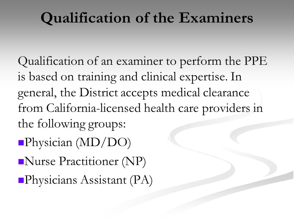 Qualification of the Examiners Qualification of an examiner to perform the PPE is based on training and clinical expertise. In general, the District a