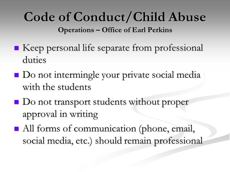Code of Conduct/Child Abuse Operations – Office of Earl Perkins Keep personal life separate from professional duties Keep personal life separate from
