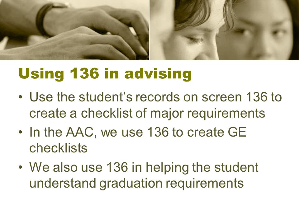 Using 136 in advising Use the student's records on screen 136 to create a checklist of major requirements In the AAC, we use 136 to create GE checklists We also use 136 in helping the student understand graduation requirements