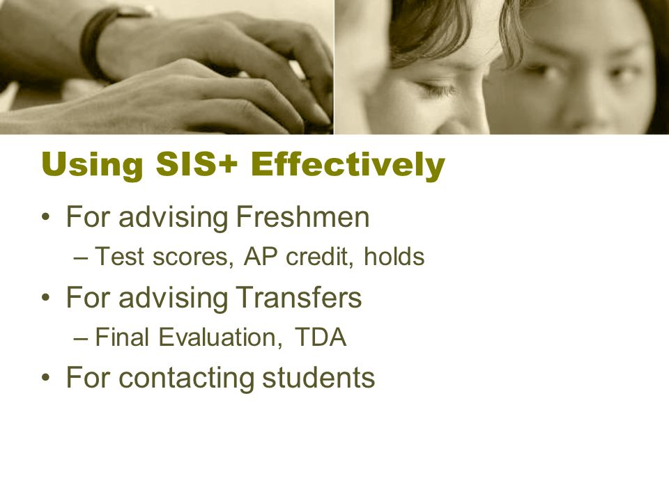 Using SIS+ Effectively For advising Freshmen –Test scores, AP credit, holds For advising Transfers –Final Evaluation, TDA For contacting students