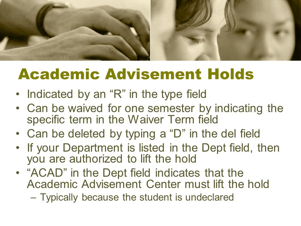 Academic Advisement Holds Indicated by an R in the type field Can be waived for one semester by indicating the specific term in the Waiver Term field Can be deleted by typing a D in the del field If your Department is listed in the Dept field, then you are authorized to lift the hold ACAD in the Dept field indicates that the Academic Advisement Center must lift the hold –Typically because the student is undeclared