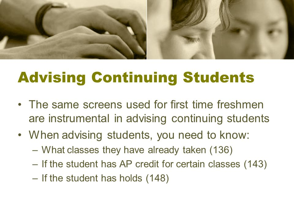Advising Continuing Students The same screens used for first time freshmen are instrumental in advising continuing students When advising students, you need to know: –What classes they have already taken (136) –If the student has AP credit for certain classes (143) –If the student has holds (148)