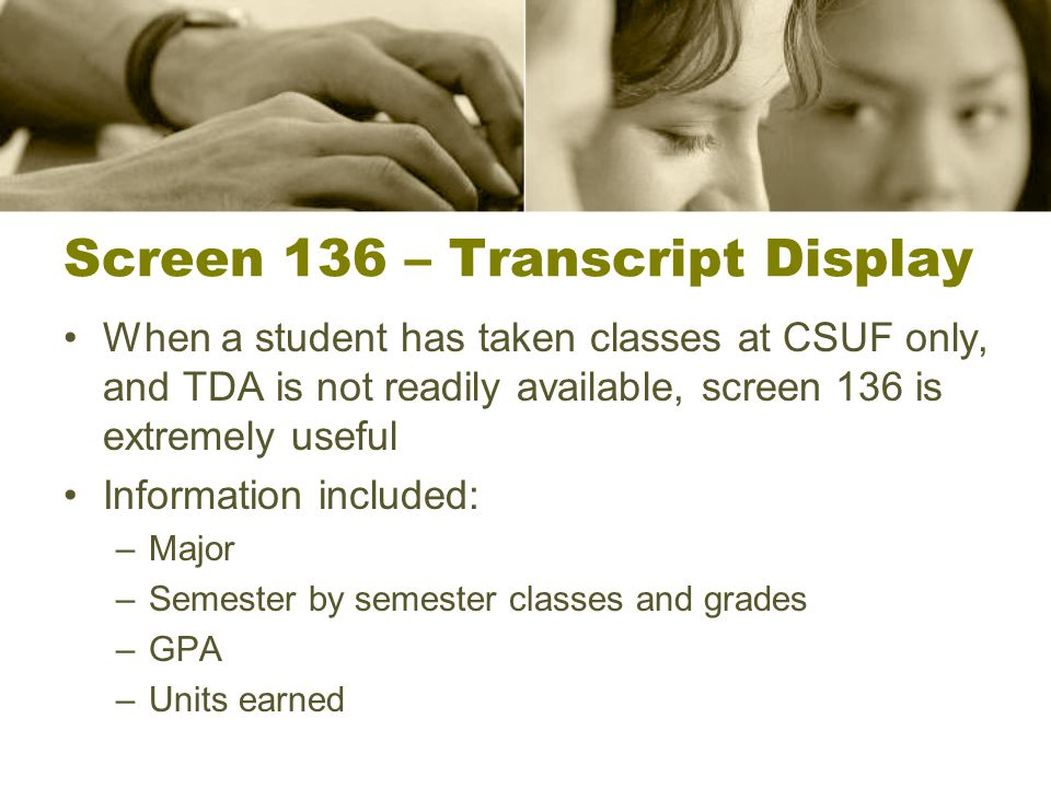Screen 136 – Transcript Display When a student has taken classes at CSUF only, and TDA is not readily available, screen 136 is extremely useful Information included: –Major –Semester by semester classes and grades –GPA –Units earned
