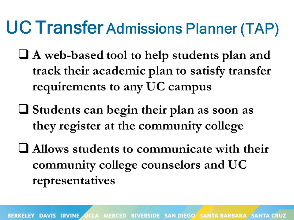 UC Transfer Admissions Planner (TAP)  A web-based tool to help students plan and track their academic plan to satisfy transfer requirements to any UC
