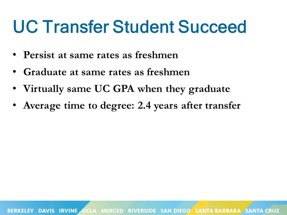 UC Transfer Student Succeed Persist at same rates as freshmen Graduate at same rates as freshmen Virtually same UC GPA when they graduate Average time
