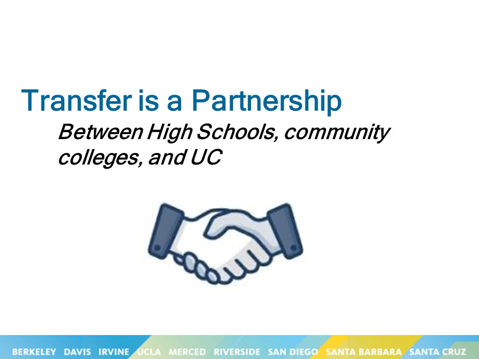 Transfer is a Partnership Between High Schools, community colleges, and UC