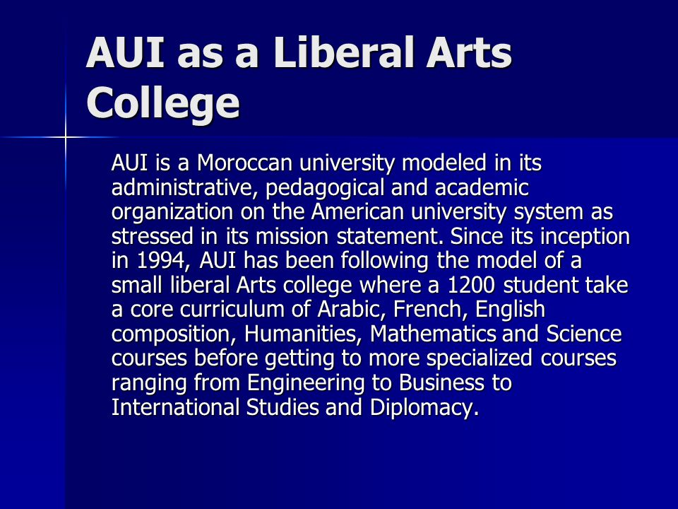 AUI as a Liberal Arts College AUI is a Moroccan university modeled in its administrative, pedagogical and academic organization on the American university system as stressed in its mission statement.