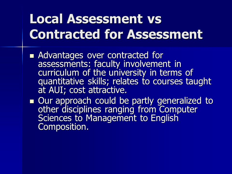 Local Assessment vs Contracted for Assessment Advantages over contracted for assessments: faculty involvement in curriculum of the university in terms of quantitative skills; relates to courses taught at AUI; cost attractive.