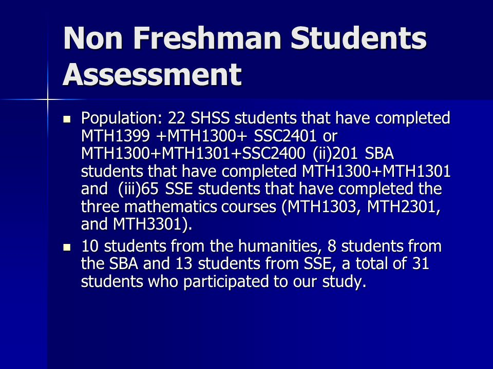 Non Freshman Students Assessment Population: 22 SHSS students that have completed MTH1399 +MTH1300+ SSC2401 or MTH1300+MTH1301+SSC2400 (ii)201 SBA students that have completed MTH1300+MTH1301 and (iii)65 SSE students that have completed the three mathematics courses (MTH1303, MTH2301, and MTH3301).