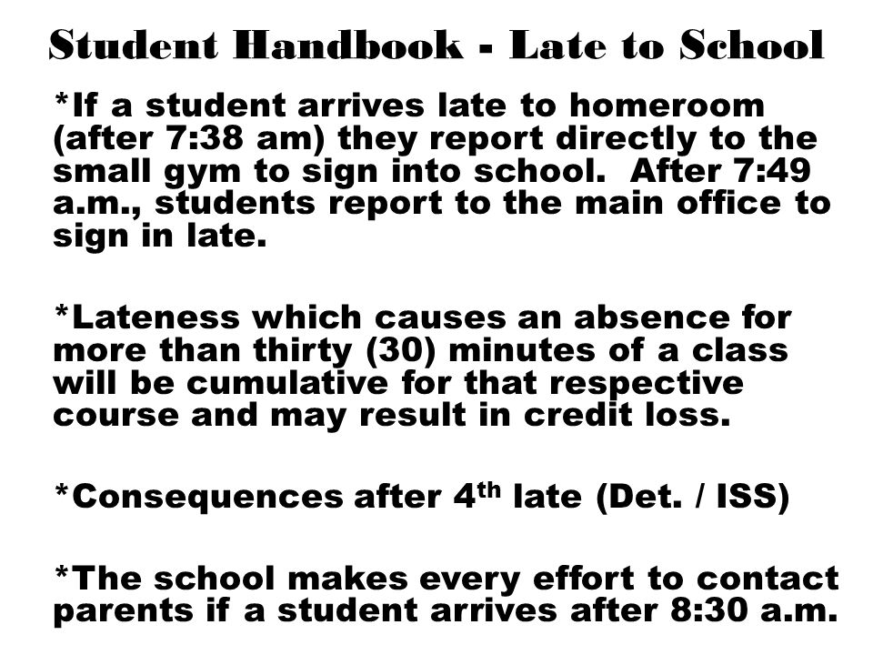Student Handbook - Late to School *If a student arrives late to homeroom (after 7:38 am) they report directly to the small gym to sign into school. Af