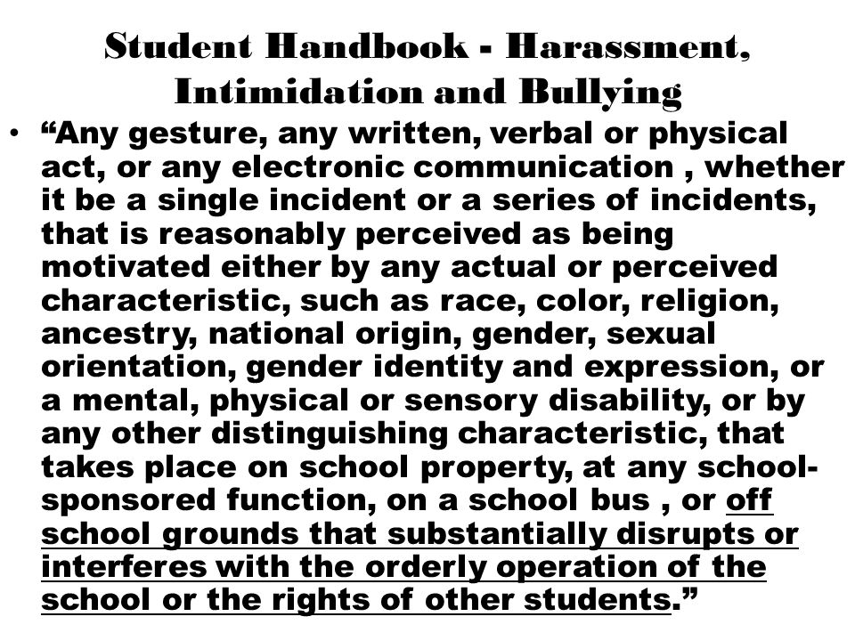 "Student Handbook - Harassment, Intimidation and Bullying ""Any gesture, any written, verbal or physical act, or any electronic communication, whether i"