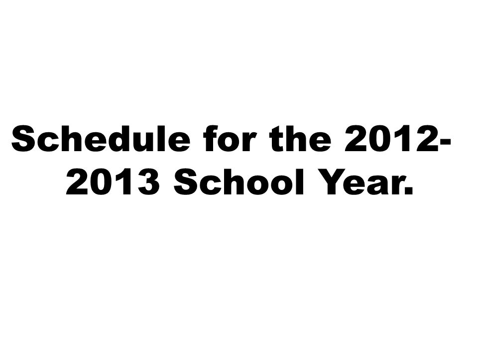 Schedule for the 2012- 2013 School Year.