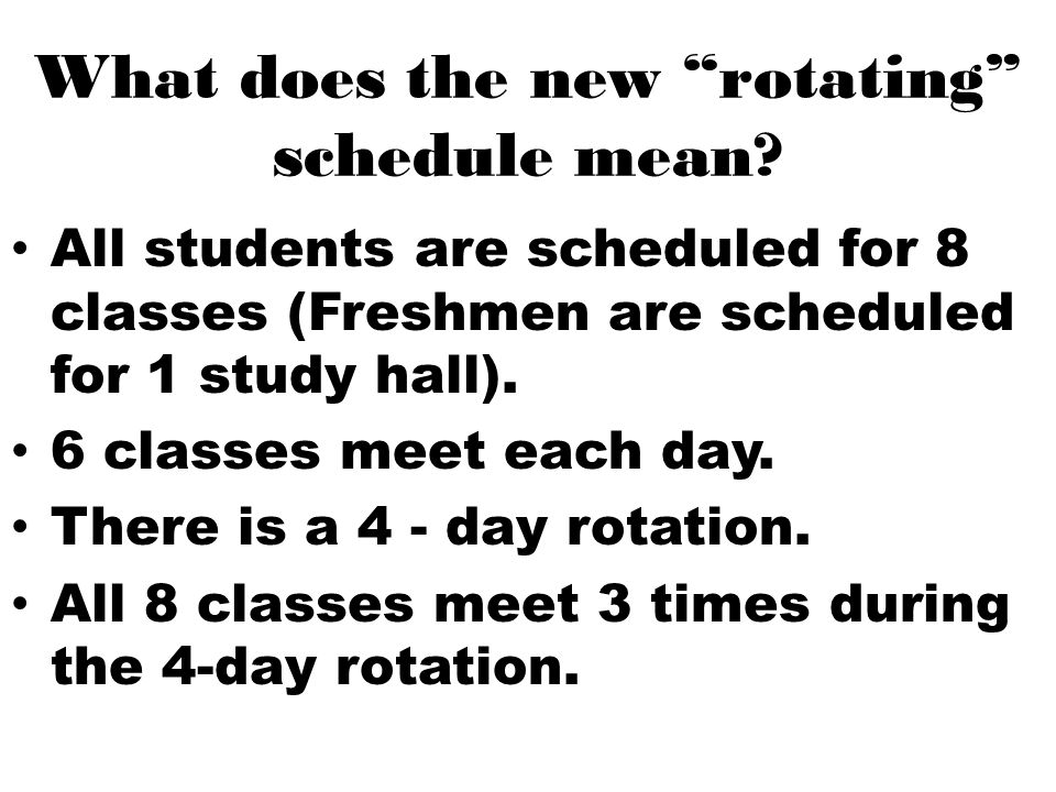 "What does the new ""rotating"" schedule mean? All students are scheduled for 8 classes (Freshmen are scheduled for 1 study hall). 6 classes meet each da"