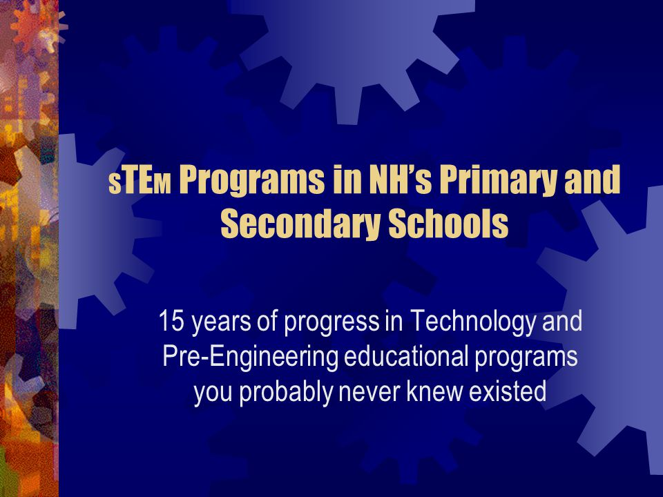 S TE M Programs in NH's Primary and Secondary Schools 15 years of progress in Technology and Pre-Engineering educational programs you probably never knew existed