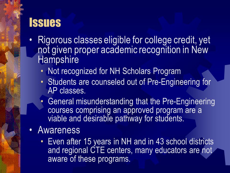 Issues Rigorous classes eligible for college credit, yet not given proper academic recognition in New Hampshire Not recognized for NH Scholars Program Students are counseled out of Pre-Engineering for AP classes.