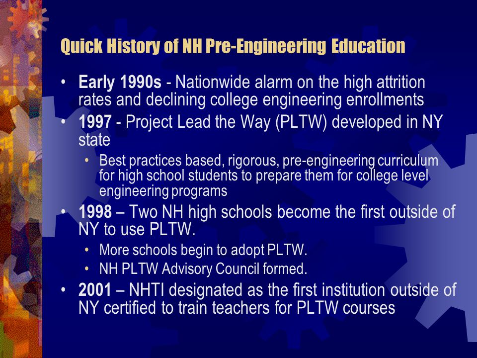 Quick History of NH Pre-Engineering Education 2002 – Legislation passed for NH DOE to provide matching grants to schools and CTE centers for pre-engineering labs and equipment.