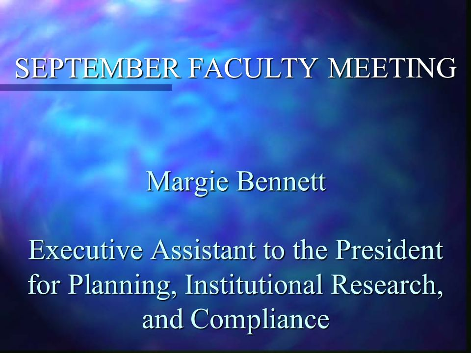 Margie Bennett Executive Assistant to the President for Planning, Institutional Research, and Compliance SEPTEMBER FACULTY MEETING