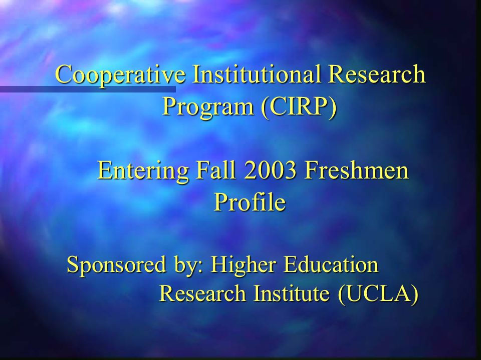 Cooperative Institutional Research Program (CIRP) Entering Fall 2003 Freshmen Profile Sponsored by: Higher Education Research Institute (UCLA)