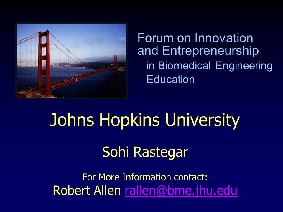 Johns Hopkins University Sohi Rastegar For More Information contact: Robert Allen rallen@bme.jhu.edurallen@bme.jhu.edu Forum on Innovation and Entrepr