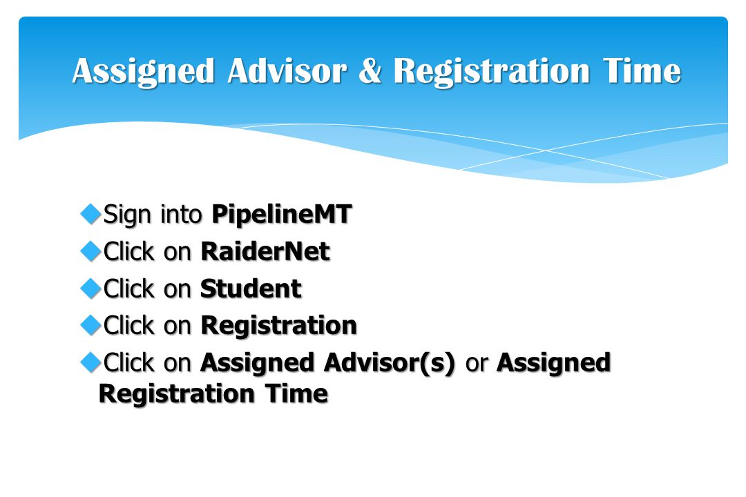 uSign into PipelineMT uClick on RaiderNet uClick on Student uClick on Registration uClick on Assigned Advisor(s) or Assigned Registration Time Assigned Advisor & Registration Time