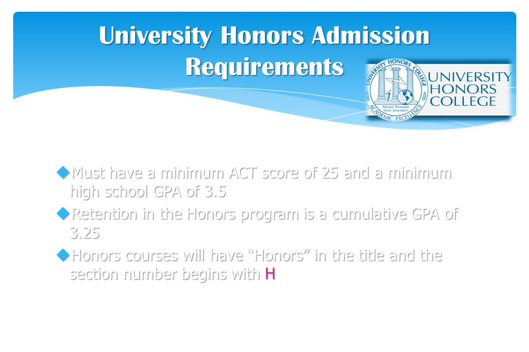 uMust have a minimum ACT score of 25 and a minimum high school GPA of 3.5 uRetention in the Honors program is a cumulative GPA of 3.25 uHonors courses will have Honors in the title and the section number begins with H University Honors Admission Requirements