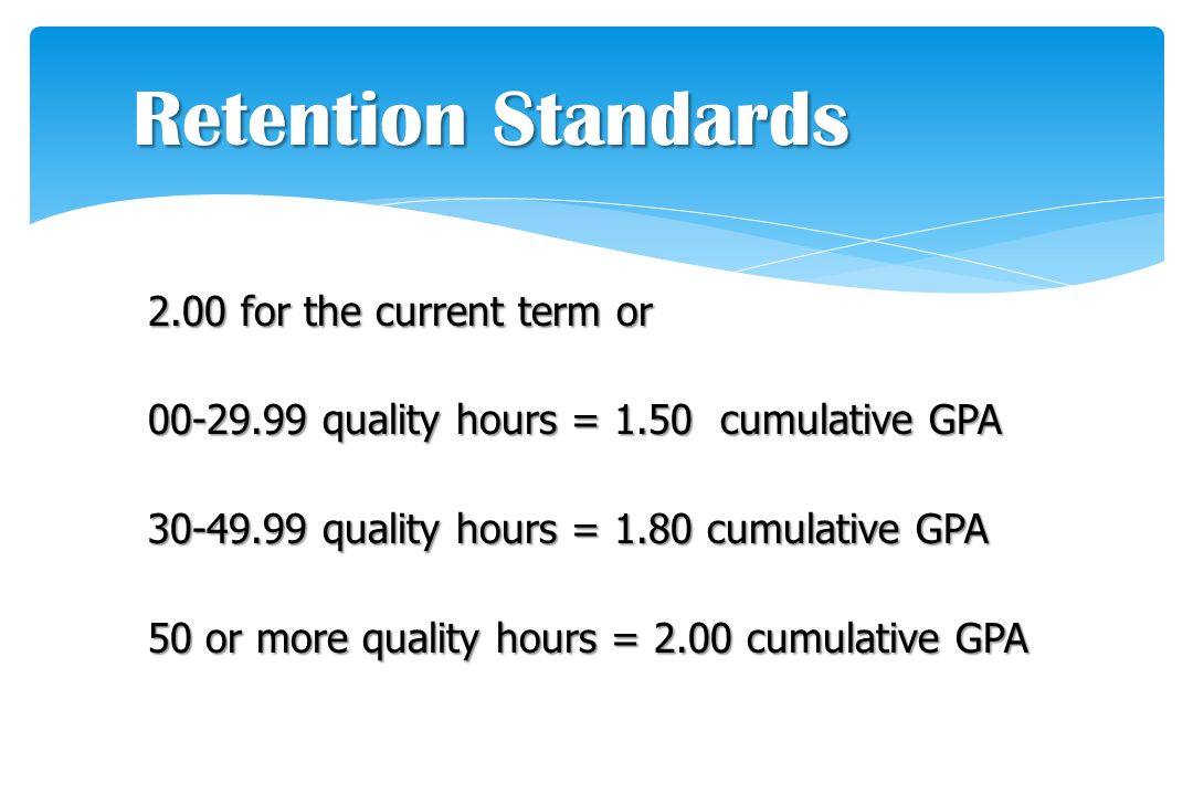 2.00 for the current term or 00-29.99 quality hours = 1.50 cumulative GPA 30-49.99 quality hours = 1.80 cumulative GPA 50 or more quality hours = 2.00 cumulative GPA Retention Standards