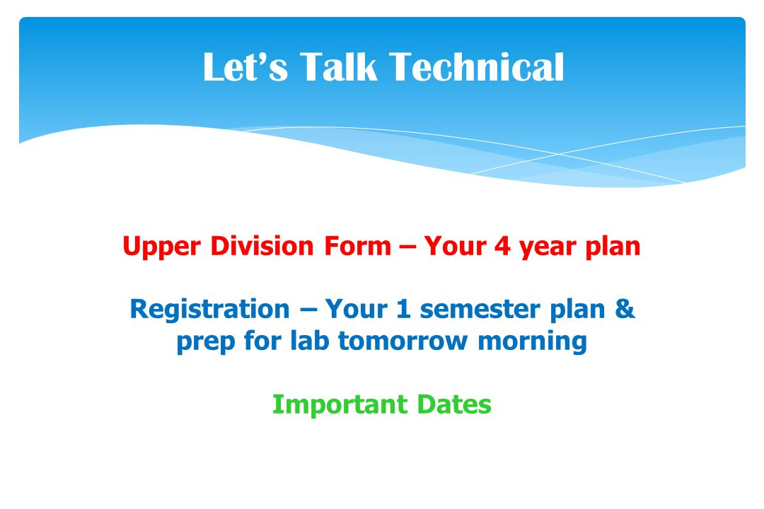 Let's Talk Technical Upper Division Form – Your 4 year plan Registration – Your 1 semester plan & prep for lab tomorrow morning Important Dates