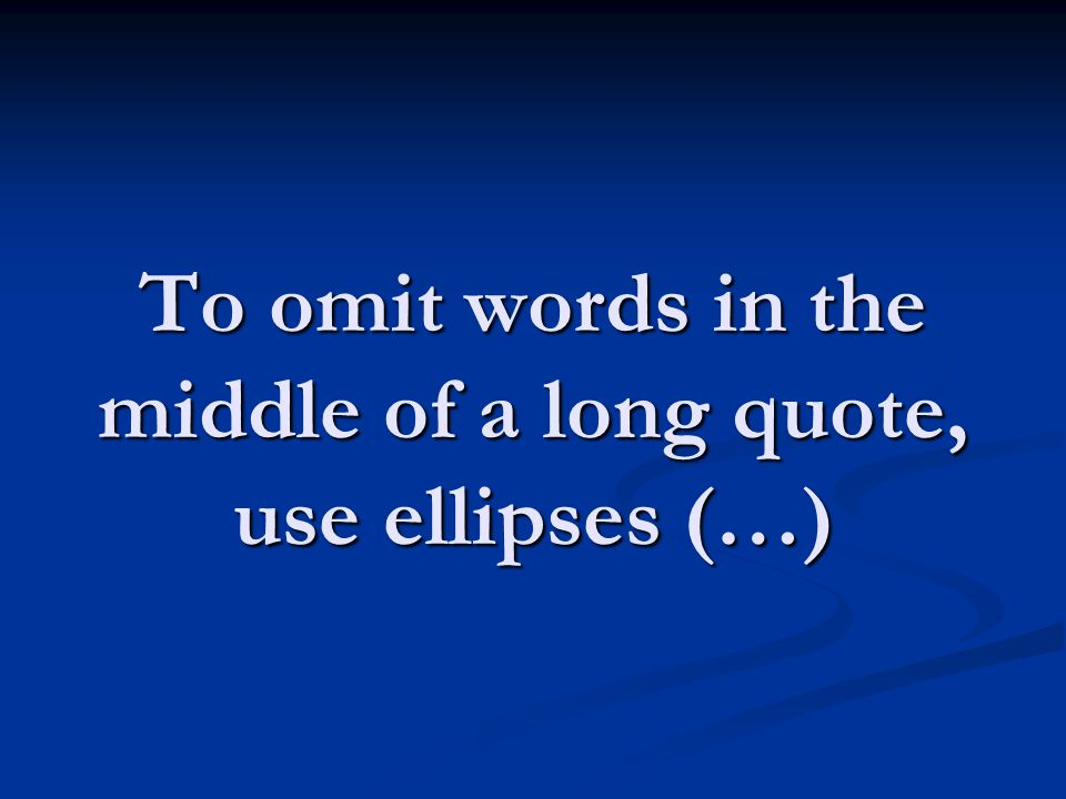 To omit words in the middle of a long quote, use ellipses (…)