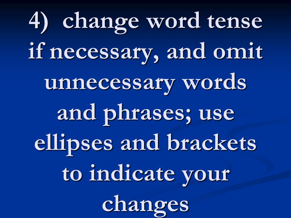 4) change word tense if necessary, and omit unnecessary words and phrases; use ellipses and brackets to indicate your changes