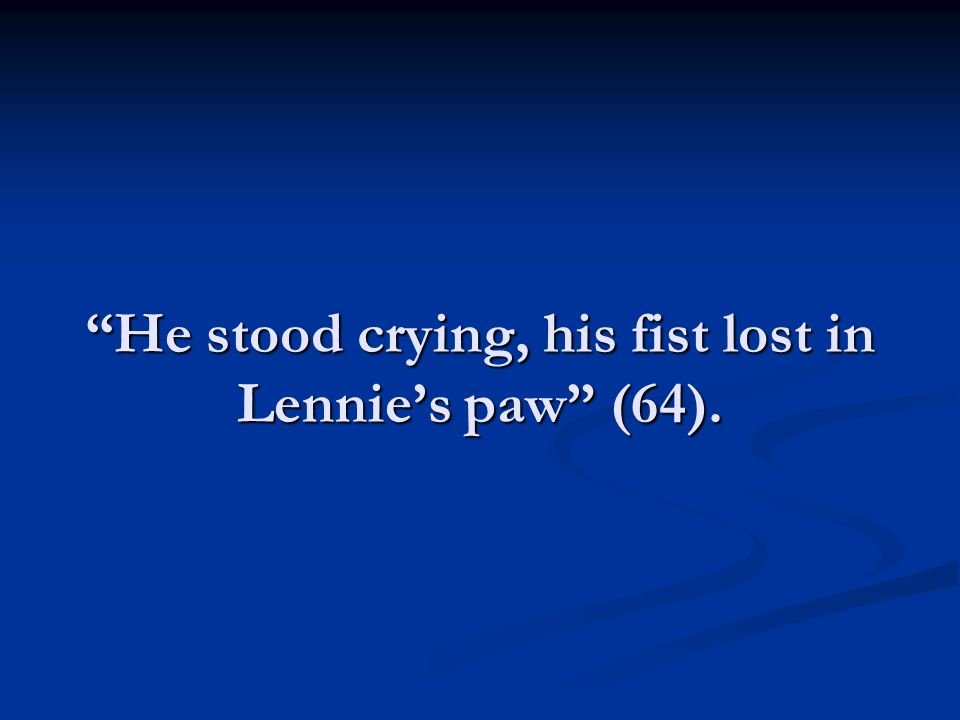 He stood crying, his fist lost in Lennie's paw (64).
