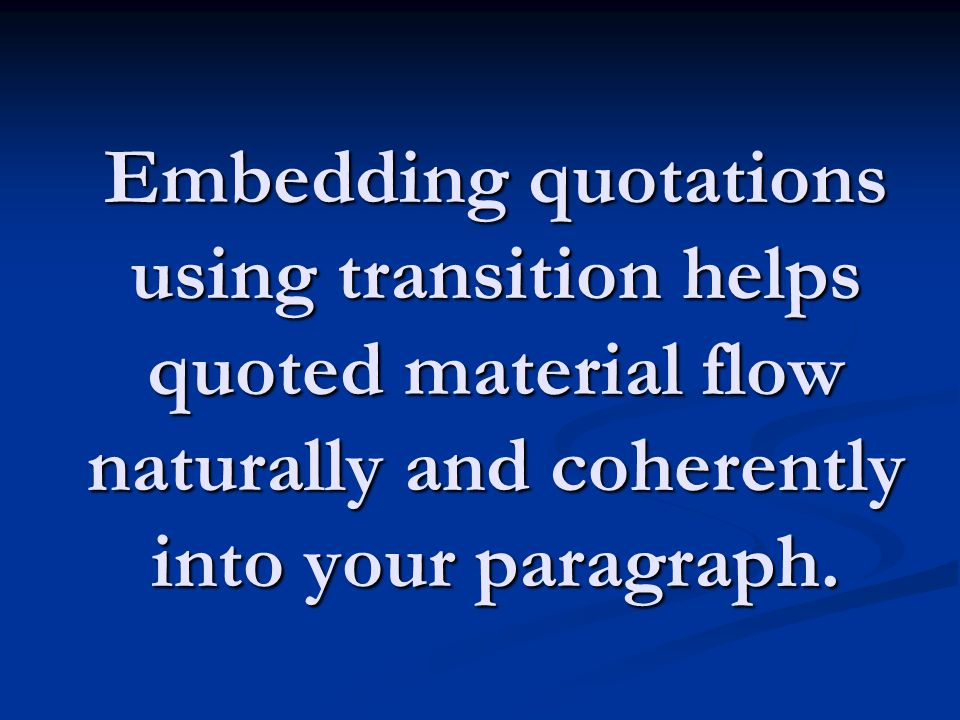 Embedding quotations using transition helps quoted material flow naturally and coherently into your paragraph.