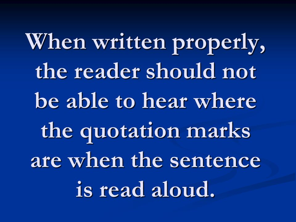 When written properly, the reader should not be able to hear where the quotation marks are when the sentence is read aloud.