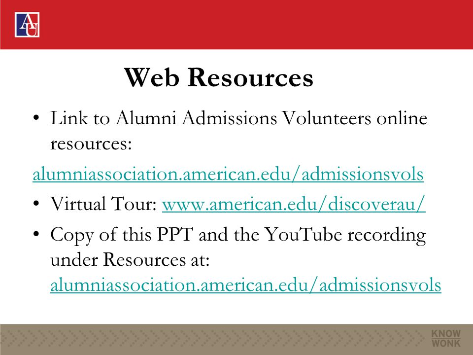 Web Resources Link to Alumni Admissions Volunteers online resources: alumniassociation.american.edu/admissionsvols Virtual Tour: www.american.edu/disc