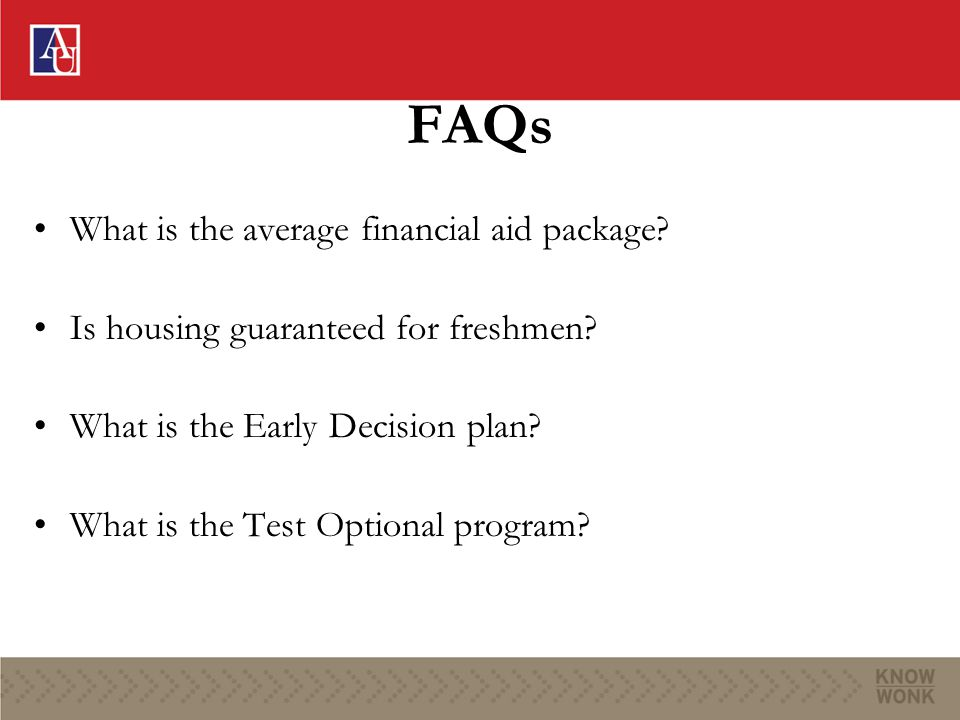 FAQs What is the average financial aid package? Is housing guaranteed for freshmen? What is the Early Decision plan? What is the Test Optional program