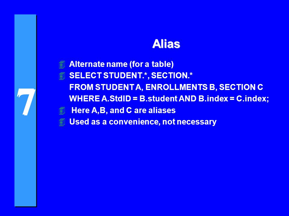 7 7 Alias 4Alternate name (for a table) 4SELECT STUDENT.*, SECTION.* FROM STUDENT A, ENROLLMENTS B, SECTION C WHERE A.StdID = B.student AND B.index = C.index; 4 Here A,B, and C are aliases 4Used as a convenience, not necessary