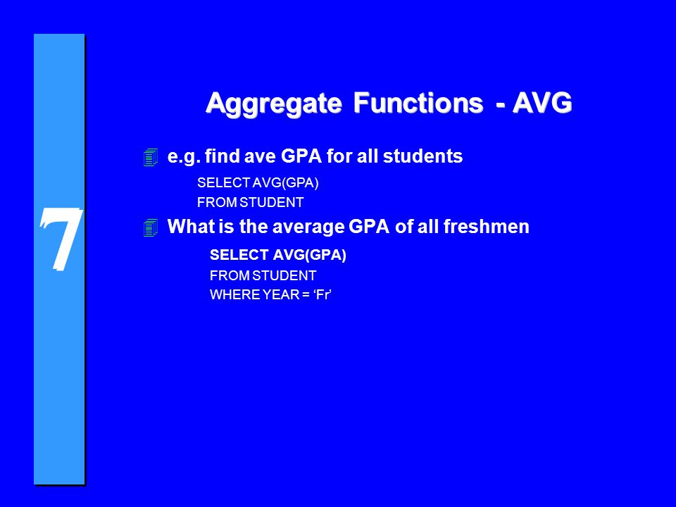 7 7 Aggregate Functions - AVG 4e.g. find ave GPA for all students SELECT AVG(GPA) FROM STUDENT 4What is the average GPA of all freshmen SELECT AVG(GPA