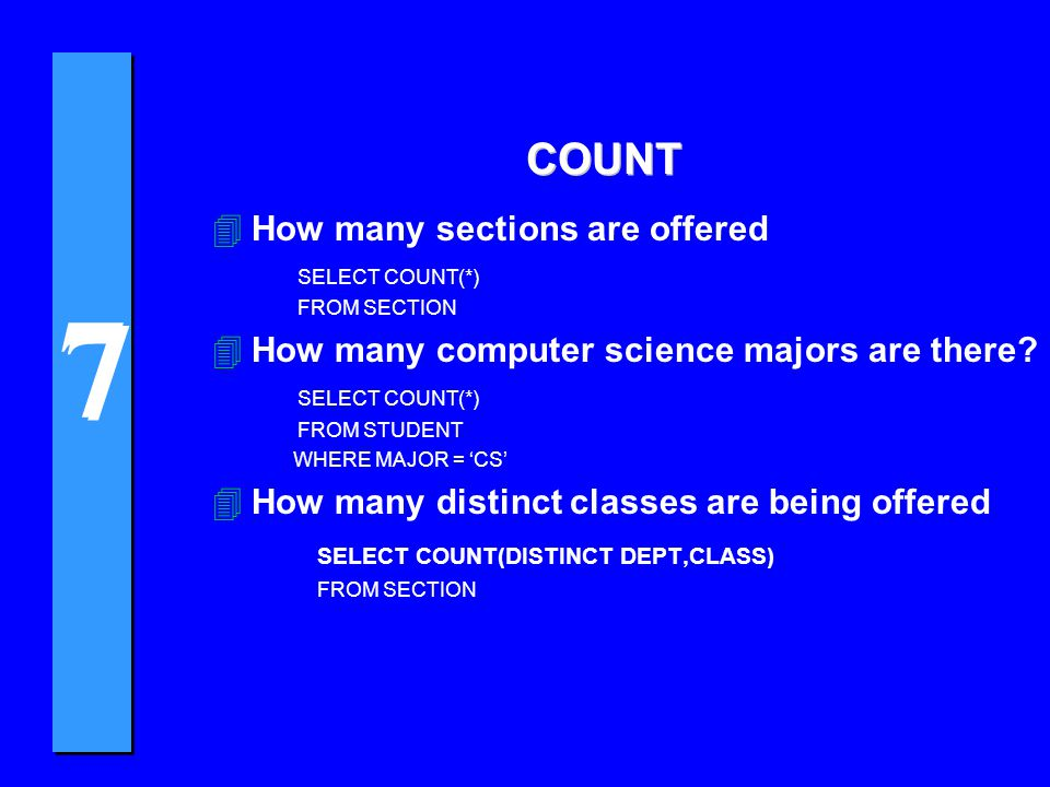 7 7 COUNT 4How many sections are offered SELECT COUNT(*) FROM SECTION 4How many computer science majors are there? SELECT COUNT(*) FROM STUDENT WHERE