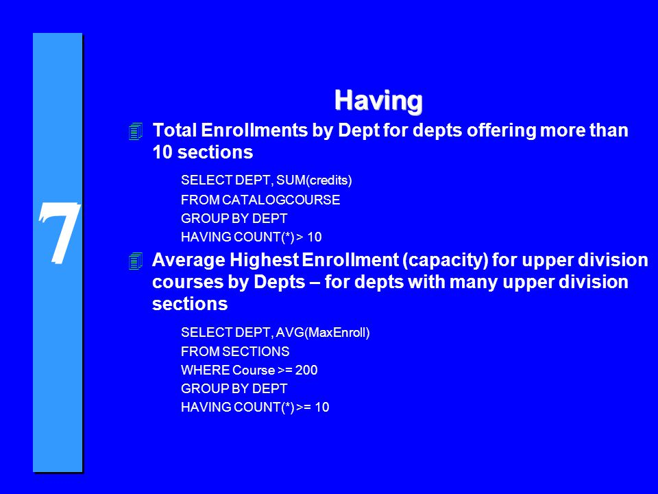 7 7 Having 4Total Enrollments by Dept for depts offering more than 10 sections SELECT DEPT, SUM(credits) FROM CATALOGCOURSE GROUP BY DEPT HAVING COUNT