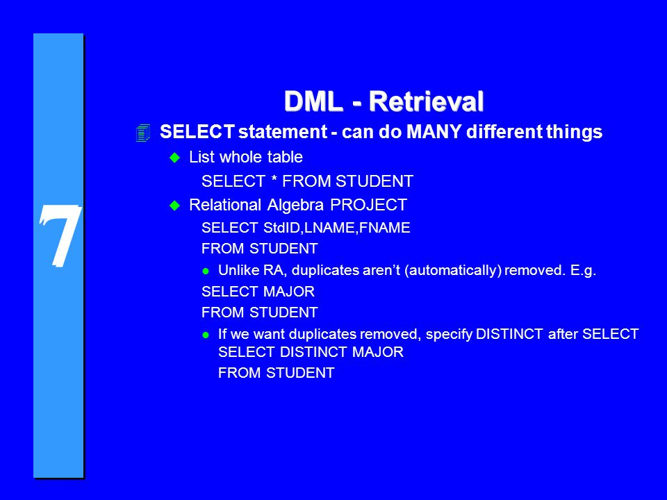 7 7 DML - Retrieval 4SELECT statement - can do MANY different things u List whole table SELECT * FROM STUDENT u Relational Algebra PROJECT SELECT StdID,LNAME,FNAME FROM STUDENT l Unlike RA, duplicates aren't (automatically) removed.