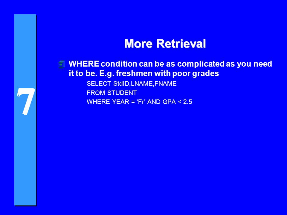 7 7 More Retrieval 4WHERE condition can be as complicated as you need it to be. E.g. freshmen with poor grades SELECT StdID,LNAME,FNAME FROM STUDENT W