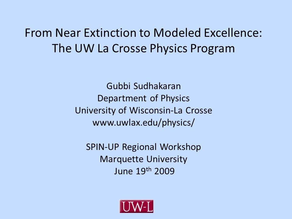 From Near Extinction to Modeled Excellence: The UW La Crosse Physics Program Gubbi Sudhakaran Department of Physics University of Wisconsin-La Crosse
